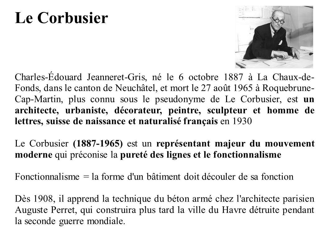 Le Corbusier Charles-Édouard Jeanneret-Gris, né le 6 octobre 1887 à La Chaux-de- Fonds, dans le canton de Neuchâtel, et mort le 27 août 1965 à Roquebr