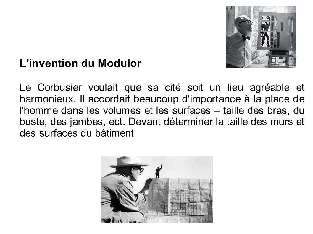 L'invention du Modulor Le Corbusier voulait que sa cité soit un lieu agréable et harmonieux. Il accordait beaucoup d'importance à la place de l'homme
