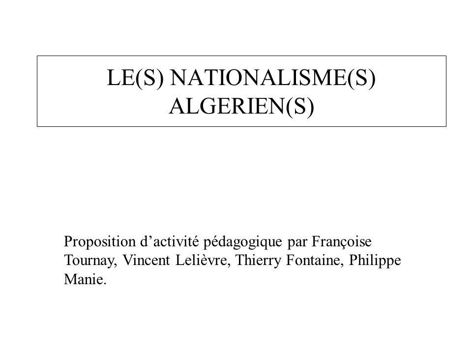 LE(S) NATIONALISME(S) ALGERIEN(S) Proposition d'activité pédagogique par Françoise Tournay, Vincent Lelièvre, Thierry Fontaine, Philippe Manie.
