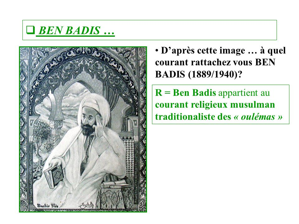  BEN BADIS … D'après cette image … à quel courant rattachez vous BEN BADIS (1889/1940)? R = Ben Badis appartient au courant religieux musulman tradit