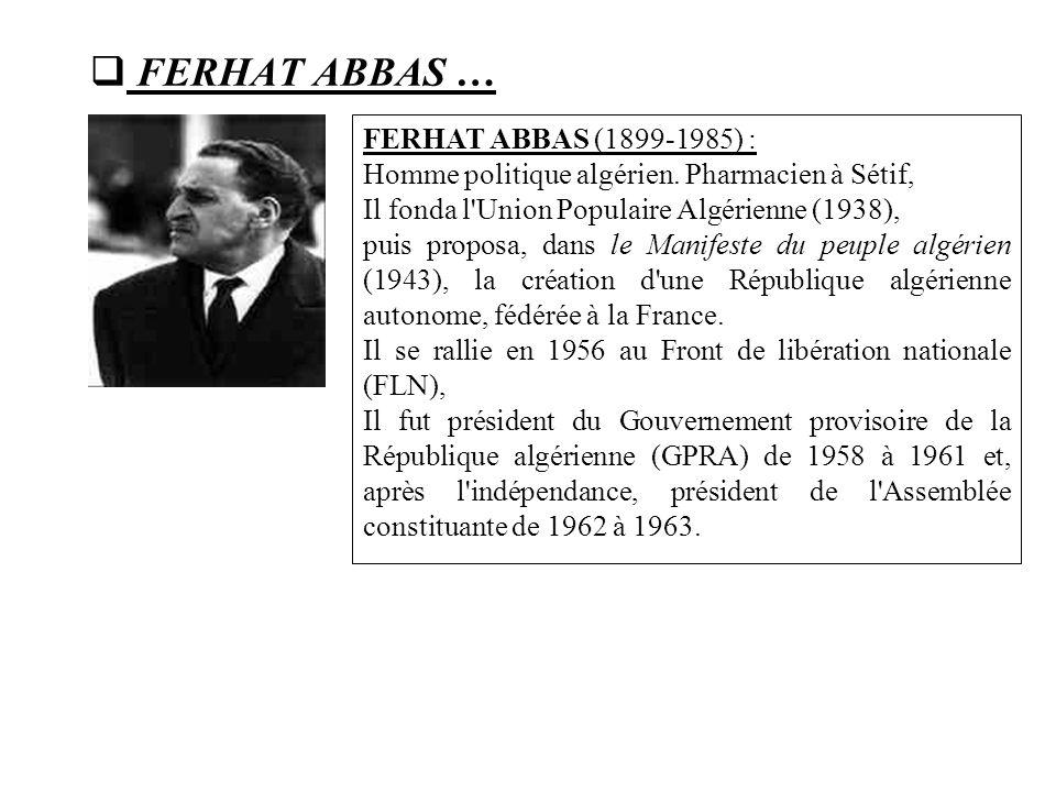  FERHAT ABBAS … FERHAT ABBAS (1899-1985) : Homme politique algérien. Pharmacien à Sétif, Il fonda l'Union Populaire Algérienne (1938), puis proposa,