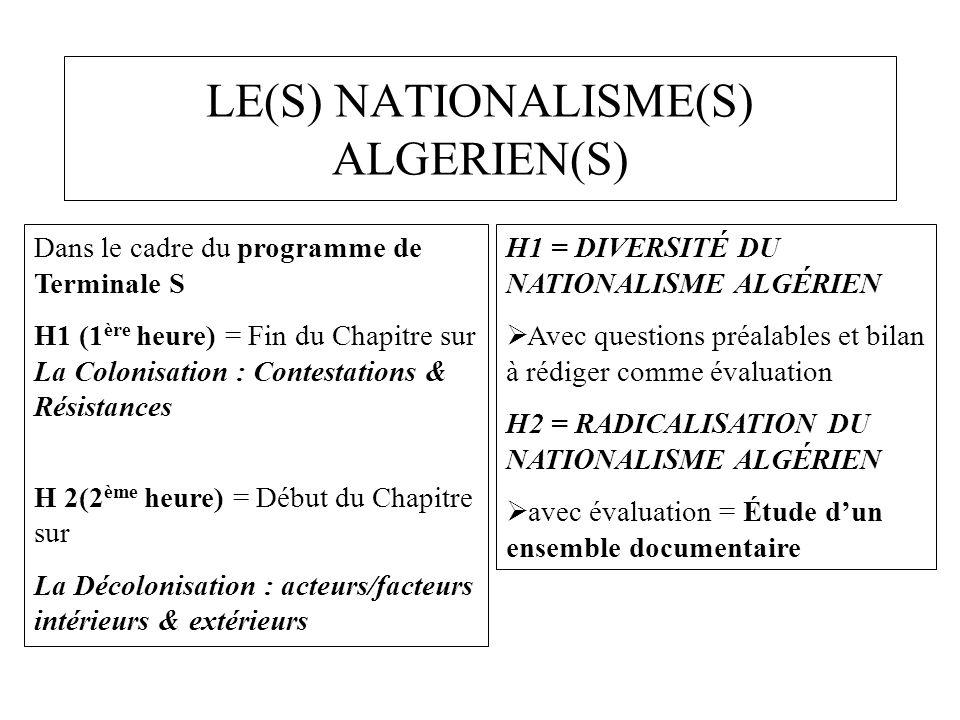 LE(S) NATIONALISME(S) ALGERIEN(S) Dans le cadre du programme de Terminale S H1 (1 ère heure) = Fin du Chapitre sur La Colonisation : Contestations & Résistances H 2(2 ème heure) = Début du Chapitre sur La Décolonisation : acteurs/facteurs intérieurs & extérieurs H1 = DIVERSITÉ DU NATIONALISME ALGÉRIEN  Avec questions préalables et bilan à rédiger comme évaluation H2 = RADICALISATION DU NATIONALISME ALGÉRIEN  avec évaluation = Étude d'un ensemble documentaire