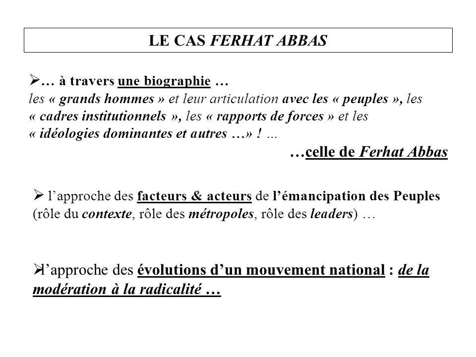 LE CAS FERHAT ABBAS  … à travers une biographie … les « grands hommes » et leur articulation avec les « peuples », les « cadres institutionnels », les « rapports de forces » et les « idéologies dominantes et autres …» .