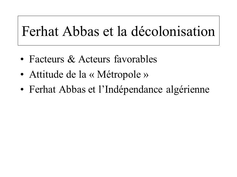 Ferhat Abbas et la décolonisation Facteurs & Acteurs favorables Attitude de la « Métropole » Ferhat Abbas et l'Indépendance algérienne