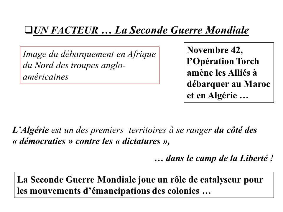  UN FACTEUR … La Seconde Guerre Mondiale Novembre 42, l'Opération Torch amène les Alliés à débarquer au Maroc et en Algérie … L'Algérie est un des premiers territoires à se ranger du côté des « démocraties » contre les « dictatures », … dans le camp de la Liberté .