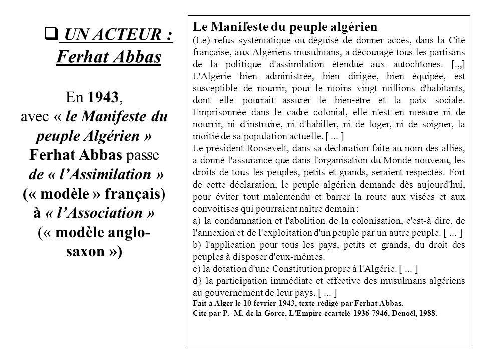  UN ACTEUR : Ferhat Abbas En 1943, avec « le Manifeste du peuple Algérien » Ferhat Abbas passe de « l'Assimilation » (« modèle » français) à « l'Asso