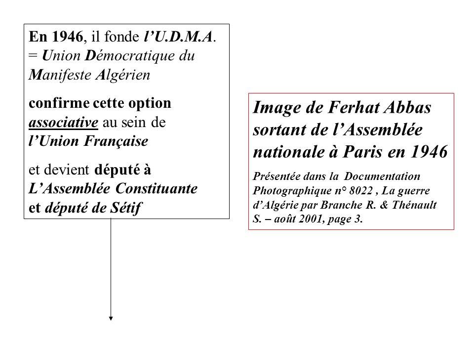 En 1946, il fonde l'U.D.M.A. = Union Démocratique du Manifeste Algérien confirme cette option associative au sein de l'Union Française et devient dépu