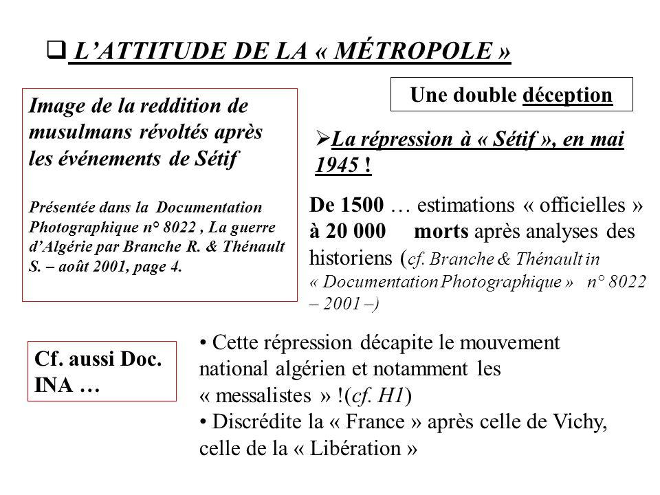  L'ATTITUDE DE LA « MÉTROPOLE »  La répression à « Sétif », en mai 1945 ! Une double déception Cf. aussi Doc. INA … De 1500 … estimations « officiel