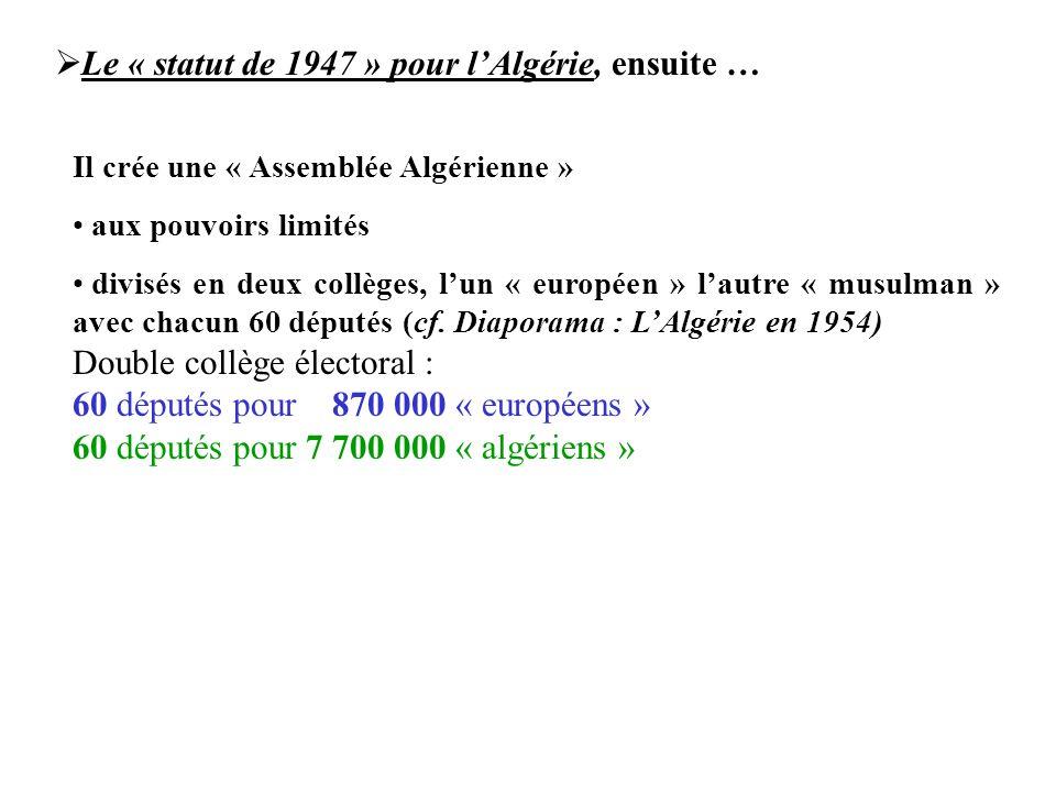  Le « statut de 1947 » pour l'Algérie, ensuite … Il crée une « Assemblée Algérienne » aux pouvoirs limités divisés en deux collèges, l'un « européen » l'autre « musulman » avec chacun 60 députés (cf.
