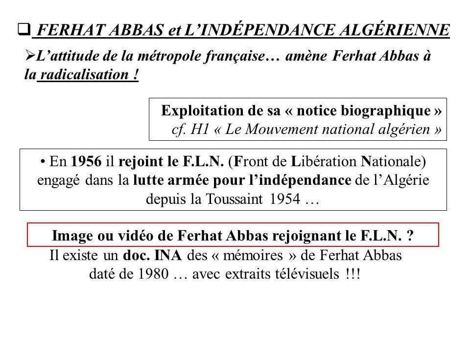  FERHAT ABBAS et L'INDÉPENDANCE ALGÉRIENNE  L'attitude de la métropole française… amène Ferhat Abbas à la radicalisation ! En 1956 il rejoint le F.L