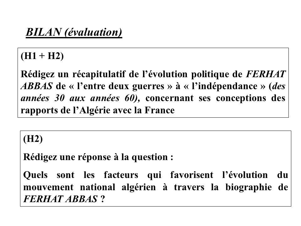 BILAN (évaluation) (H1 + H2) Rédigez un récapitulatif de l'évolution politique de FERHAT ABBAS de « l'entre deux guerres » à « l'indépendance » (des années 30 aux années 60), concernant ses conceptions des rapports de l'Algérie avec la France (H2) Rédigez une réponse à la question : Quels sont les facteurs qui favorisent l'évolution du mouvement national algérien à travers la biographie de FERHAT ABBAS ?