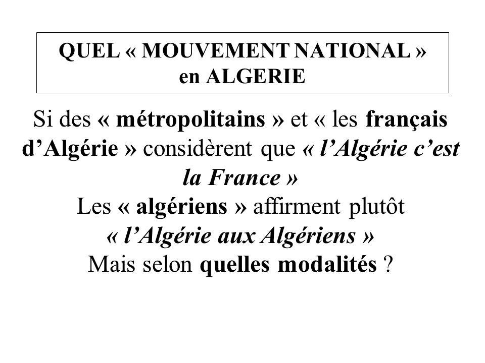 QUEL « MOUVEMENT NATIONAL » en ALGERIE Si des « métropolitains » et « les français d'Algérie » considèrent que « l'Algérie c'est la France » Les « alg