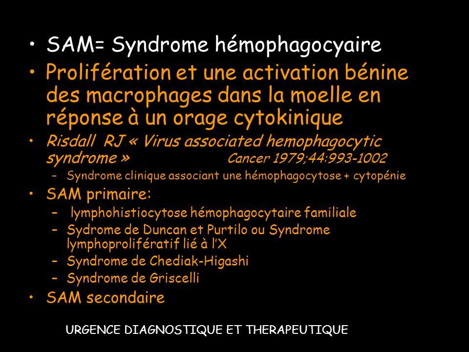 SAM= Syndrome hémophagocyaire Prolifération et une activation bénine des macrophages dans la moelle en réponse à un orage cytokinique Risdall RJ « Vir