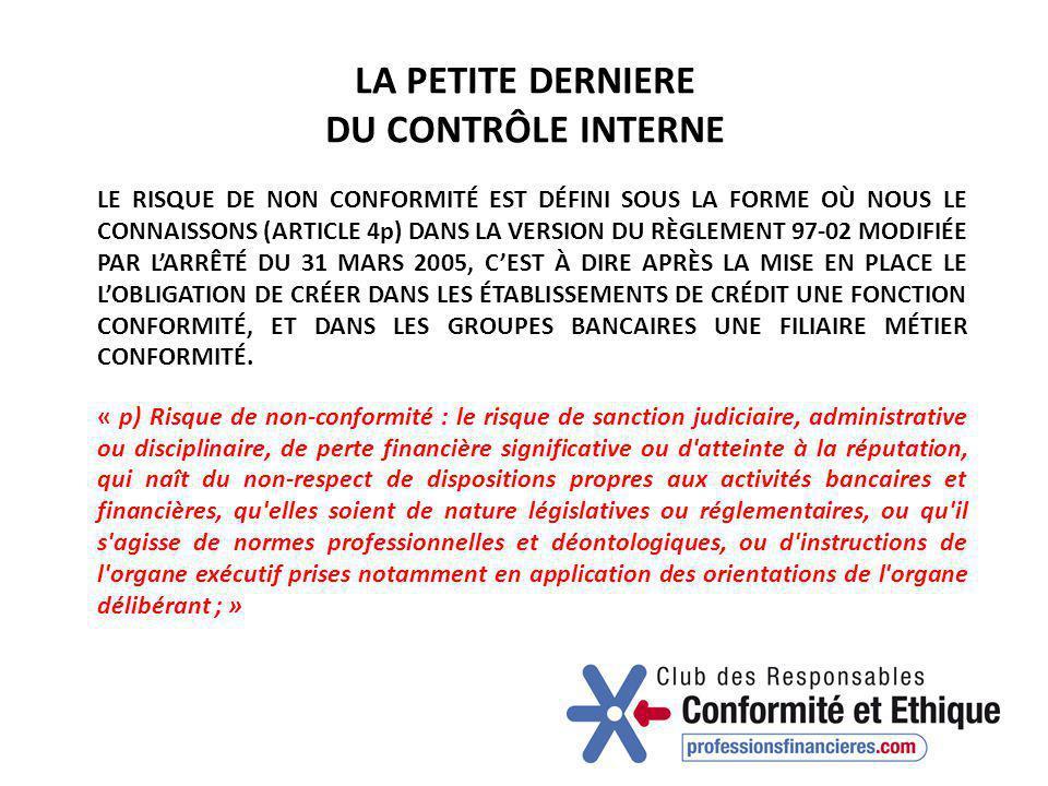 LA PETITE DERNIERE DU CONTRÔLE INTERNE LE RISQUE DE NON CONFORMITÉ EST DÉFINI SOUS LA FORME OÙ NOUS LE CONNAISSONS (ARTICLE 4p) DANS LA VERSION DU RÈGLEMENT 97-02 MODIFIÉE PAR L'ARRÊTÉ DU 31 MARS 2005, C'EST À DIRE APRÈS LA MISE EN PLACE LE L'OBLIGATION DE CRÉER DANS LES ÉTABLISSEMENTS DE CRÉDIT UNE FONCTION CONFORMITÉ, ET DANS LES GROUPES BANCAIRES UNE FILIAIRE MÉTIER CONFORMITÉ.