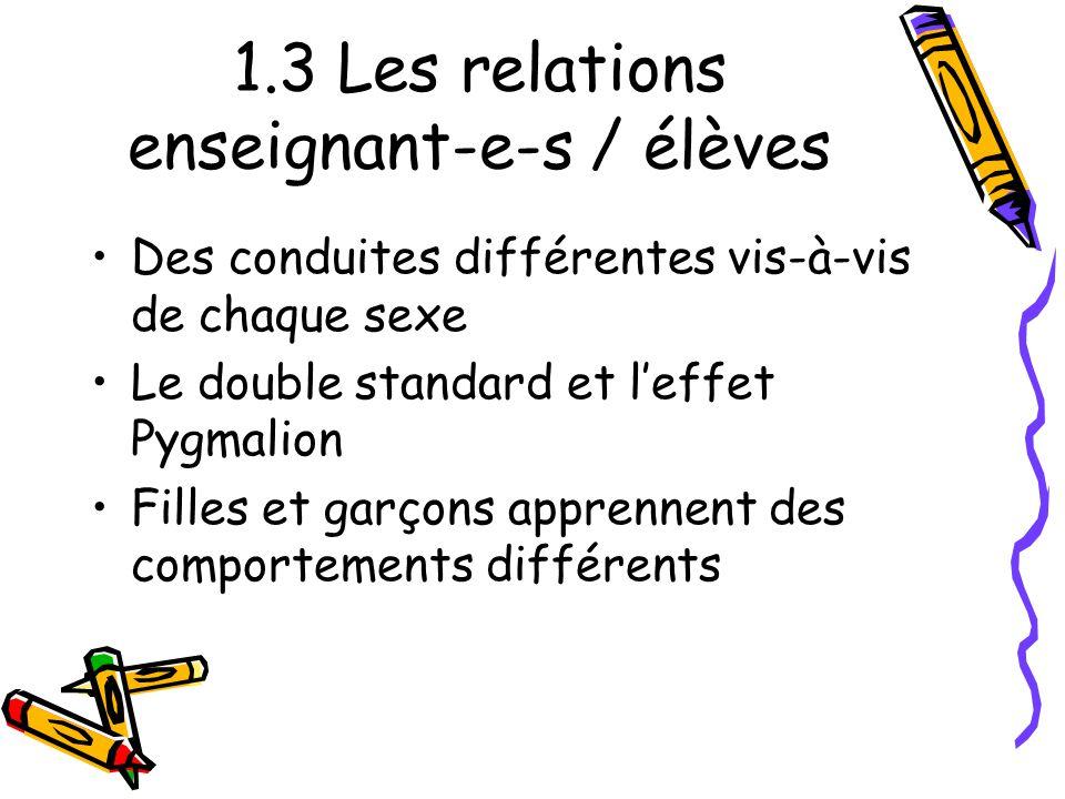 1.3 Les relations enseignant-e-s / élèves Des conduites différentes vis-à-vis de chaque sexe Le double standard et l'effet Pygmalion Filles et garçons