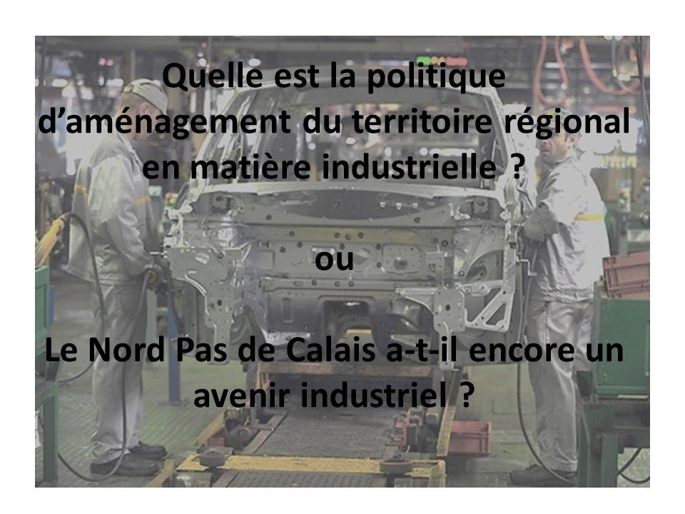 Quelle est la politique d'aménagement du territoire régional en matière industrielle ? ou Le Nord Pas de Calais a-t-il encore un avenir industriel ?