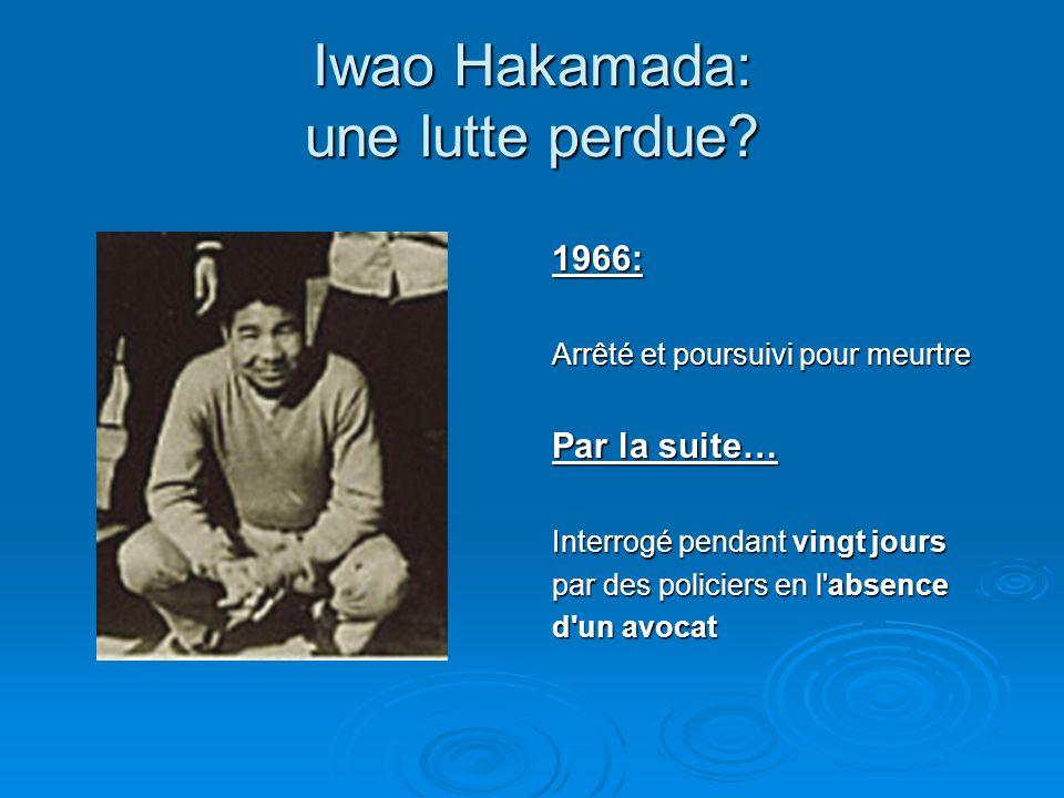 Iwao Hakamada: une lutte perdue? 1966: Arrêté et poursuivi pour meurtre Par la suite… Interrogé pendant vingt jours par des policiers en l'absence d'u