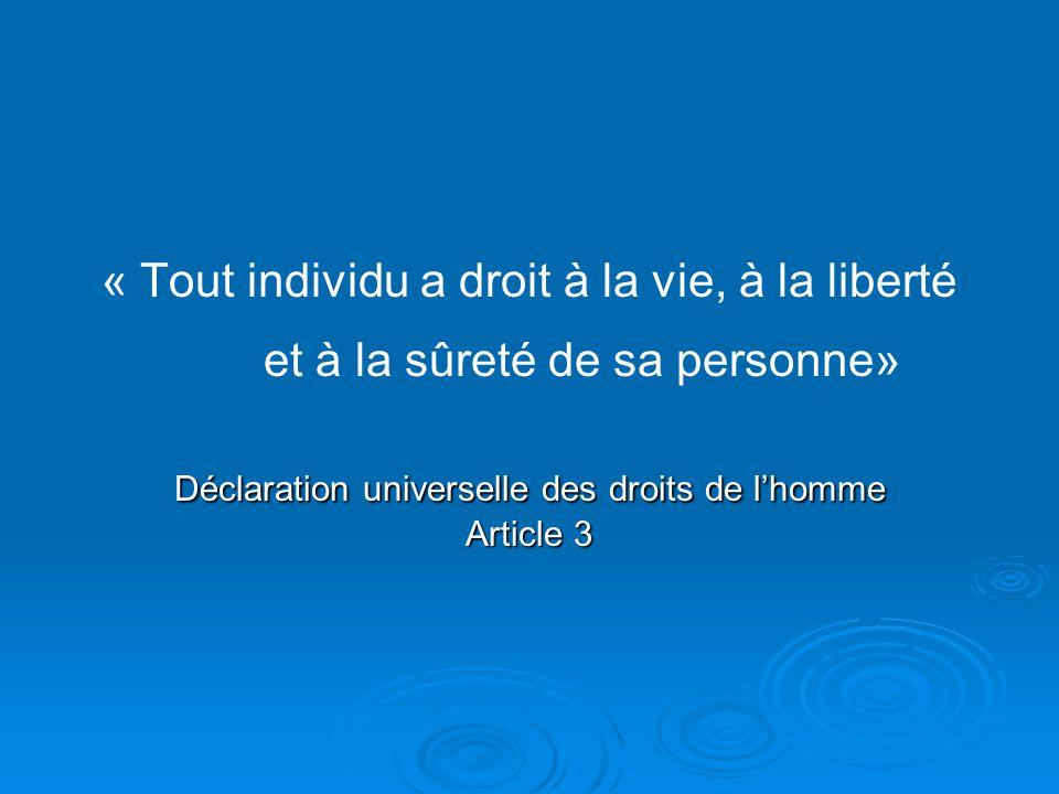 « Tout individu a droit à la vie, à la liberté et à la sûreté de sa personne» Déclaration universelle des droits de l'homme Article 3