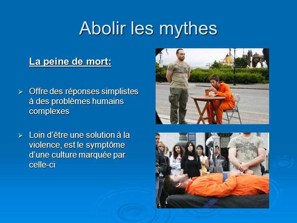 Abolir les mythes La peine de mort:  Offre des réponses simplistes à des problèmes humains complexes  Loin d'être une solution à la violence, est le
