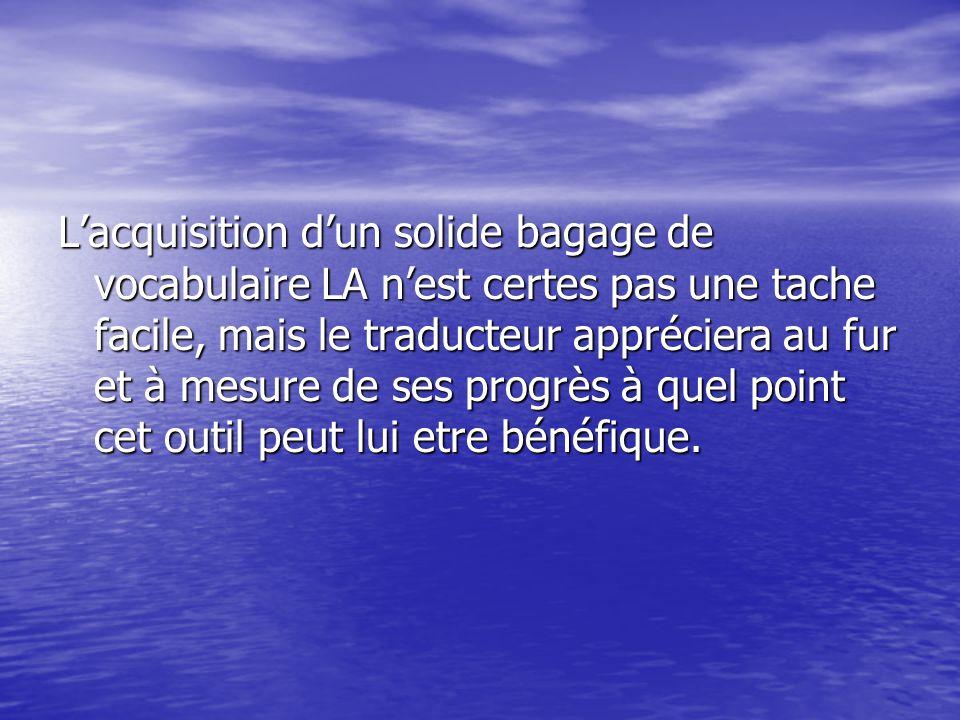 L'acquisition d'un solide bagage de vocabulaire LA n'est certes pas une tache facile, mais le traducteur appréciera au fur et à mesure de ses progrès à quel point cet outil peut lui etre bénéfique.