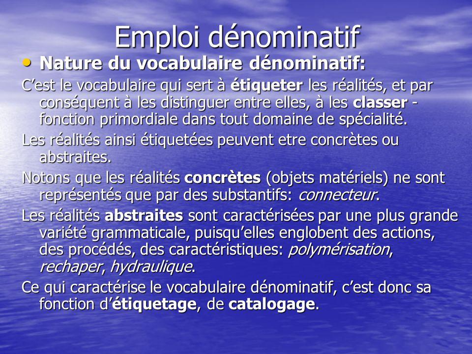 Emploi dénominatif Nature du vocabulaire dénominatif: Nature du vocabulaire dénominatif: C'est le vocabulaire qui sert à étiqueter les réalités, et par conséquent à les distinguer entre elles, à les classer - fonction primordiale dans tout domaine de spécialité.