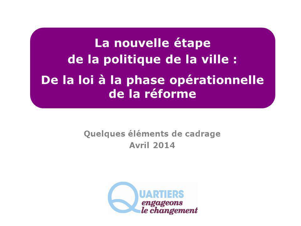 La nouvelle étape de la politique de la ville : De la loi à la phase opérationnelle de la réforme Quelques éléments de cadrage Avril 2014