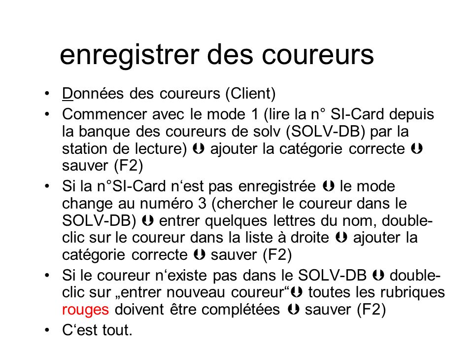 """enregistrer des coureurs Données des coureurs (Client) Commencer avec le mode 1 (lire la n° SI-Card depuis la banque des coureurs de solv (SOLV-DB) par la station de lecture)  ajouter la catégorie correcte  sauver (F2) Si la n°SI-Card n'est pas enregistrée  le mode change au numéro 3 (chercher le coureur dans le SOLV-DB)  entrer quelques lettres du nom, double- clic sur le coureur dans la liste à droite  ajouter la catégorie correcte  sauver (F2) Si le coureur n'existe pas dans le SOLV-DB  double- clic sur """"entrer nouveau coureur  toutes les rubriques rouges doivent être complétées  sauver (F2) C'est tout."""