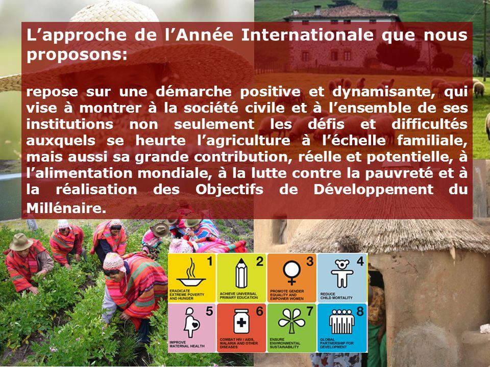 L'approche de l'Année Internationale que nous proposons: repose sur une démarche positive et dynamisante, qui vise à montrer à la société civile et à l'ensemble de ses institutions non seulement les défis et difficultés auxquels se heurte l'agriculture à l'échelle familiale, mais aussi sa grande contribution, réelle et potentielle, à l'alimentation mondiale, à la lutte contre la pauvreté et à la réalisation des Objectifs de Développement du Millénaire.