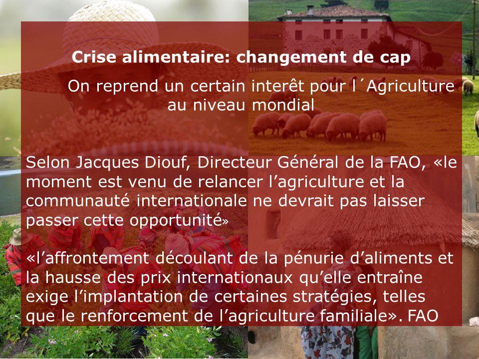 Crise alimentaire: changement de cap On reprend un certain interêt pour l´Agriculture au niveau mondial Selon Jacques Diouf, Directeur Général de la FAO, «le moment est venu de relancer l'agriculture et la communauté internationale ne devrait pas laisser passer cette opportunité » «l'affrontement découlant de la pénurie d'aliments et la hausse des prix internationaux qu'elle entraîne exige l'implantation de certaines stratégies, telles que le renforcement de l'agriculture familiale».