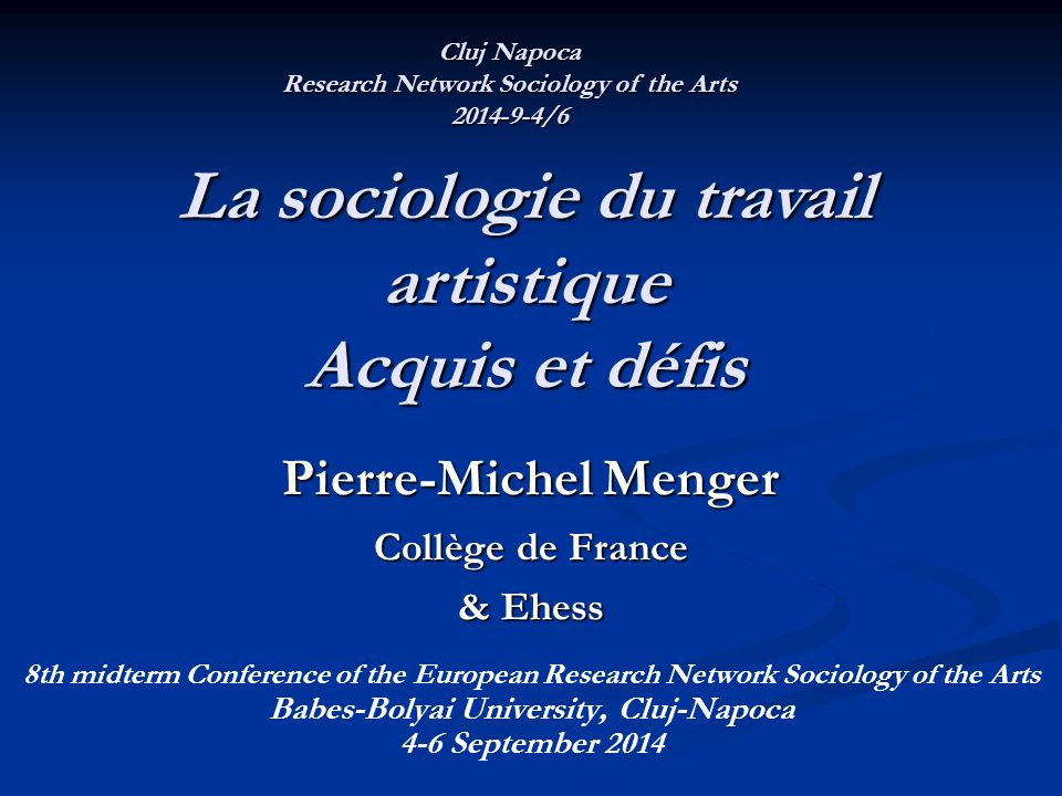 Pierre-Michel Menger Collège de France & Ehess 8th midterm Conference of the European Research Network Sociology of the Arts Babes-Bolyai University,