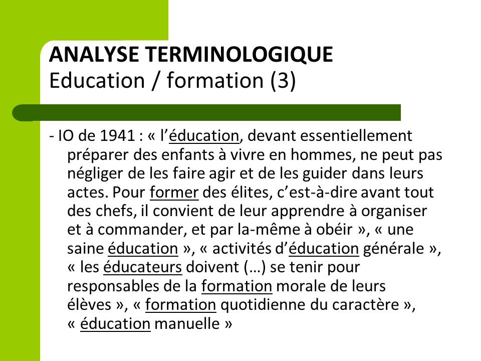 ANALYSE TERMINOLOGIQUE Education / formation (3) - IO de 1941 : « l'éducation, devant essentiellement préparer des enfants à vivre en hommes, ne peut pas négliger de les faire agir et de les guider dans leurs actes.