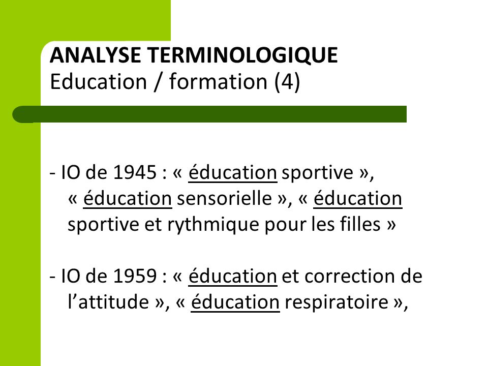ANALYSE TERMINOLOGIQUE Education / formation (4) - IO de 1945 : « éducation sportive », « éducation sensorielle », « éducation sportive et rythmique pour les filles » - IO de 1959 : « éducation et correction de l'attitude », « éducation respiratoire »,