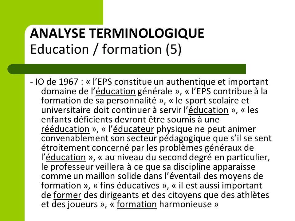 ANALYSE TERMINOLOGIQUE Education / formation (5) - IO de 1967 : « l'EPS constitue un authentique et important domaine de l'éducation générale », « l'EPS contribue à la formation de sa personnalité », « le sport scolaire et universitaire doit continuer à servir l'éducation », « les enfants déficients devront être soumis à une rééducation », « l'éducateur physique ne peut animer convenablement son secteur pédagogique que s'il se sent étroitement concerné par les problèmes généraux de l'éducation », « au niveau du second degré en particulier, le professeur veillera à ce que sa discipline apparaisse comme un maillon solide dans l'éventail des moyens de formation », « fins éducatives », « il est aussi important de former des dirigeants et des citoyens que des athlètes et des joueurs », « formation harmonieuse »