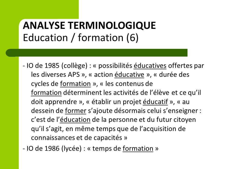 ANALYSE TERMINOLOGIQUE Education / formation (6) - IO de 1985 (collège) : « possibilités éducatives offertes par les diverses APS », « action éducative », « durée des cycles de formation », « les contenus de formation déterminent les activités de l'élève et ce qu'il doit apprendre », « établir un projet éducatif », « au dessein de former s'ajoute désormais celui s'enseigner : c'est de l'éducation de la personne et du futur citoyen qu'il s'agit, en même temps que de l'acquisition de connaissances et de capacités » - IO de 1986 (lycée) : « temps de formation »
