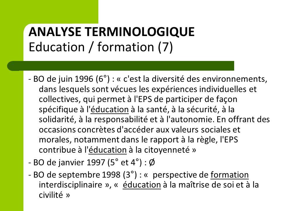 ANALYSE TERMINOLOGIQUE Education / formation (7) - BO de juin 1996 (6°) : « c est la diversité des environnements, dans lesquels sont vécues les expériences individuelles et collectives, qui permet à l EPS de participer de façon spécifique à l éducation à la santé, à la sécurité, à la solidarité, à la responsabilité et à l autonomie.