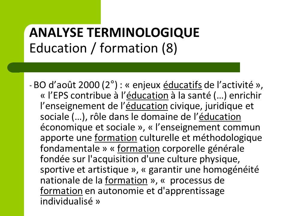 ANALYSE TERMINOLOGIQUE Education / formation (8) - BO d'août 2000 (2°) : « enjeux éducatifs de l'activité », « l'EPS contribue à l'éducation à la santé (…) enrichir l'enseignement de l'éducation civique, juridique et sociale (…), rôle dans le domaine de l'éducation économique et sociale », « l'enseignement commun apporte une formation culturelle et méthodologique fondamentale » « formation corporelle générale fondée sur l acquisition d une culture physique, sportive et artistique », « garantir une homogénéité nationale de la formation », « processus de formation en autonomie et d apprentissage individualisé »