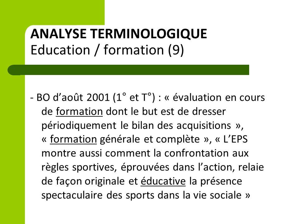ANALYSE TERMINOLOGIQUE Education / formation (9) - BO d'août 2001 (1° et T°) : « évaluation en cours de formation dont le but est de dresser périodiquement le bilan des acquisitions », « formation générale et complète », « L'EPS montre aussi comment la confrontation aux règles sportives, éprouvées dans l'action, relaie de façon originale et éducative la présence spectaculaire des sports dans la vie sociale »