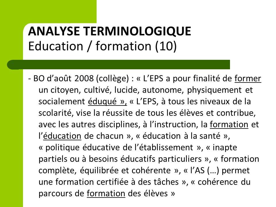ANALYSE TERMINOLOGIQUE Education / formation (10) - BO d'août 2008 (collège) : « L'EPS a pour finalité de former un citoyen, cultivé, lucide, autonome, physiquement et socialement éduqué », « L'EPS, à tous les niveaux de la scolarité, vise la réussite de tous les élèves et contribue, avec les autres disciplines, à l'instruction, la formation et l'éducation de chacun », « éducation à la santé », « politique éducative de l'établissement », « inapte partiels ou à besoins éducatifs particuliers », « formation complète, équilibrée et cohérente », « l'AS (…) permet une formation certifiée à des tâches », « cohérence du parcours de formation des élèves »
