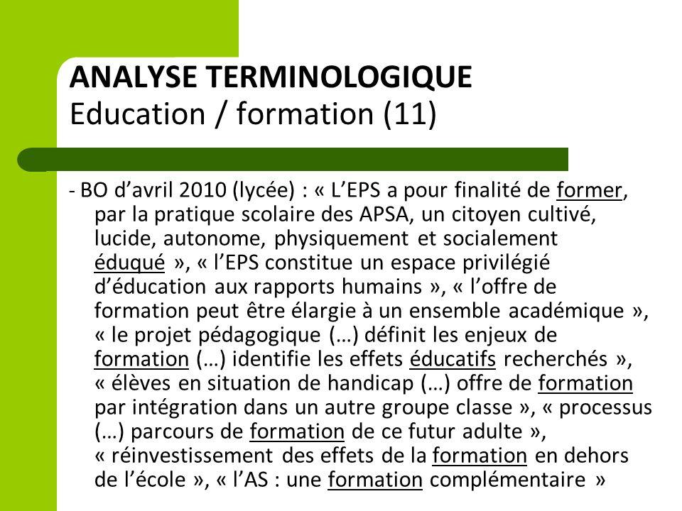 ANALYSE TERMINOLOGIQUE Education / formation (11) - BO d'avril 2010 (lycée) : « L'EPS a pour finalité de former, par la pratique scolaire des APSA, un citoyen cultivé, lucide, autonome, physiquement et socialement éduqué », « l'EPS constitue un espace privilégié d'éducation aux rapports humains », « l'offre de formation peut être élargie à un ensemble académique », « le projet pédagogique (…) définit les enjeux de formation (…) identifie les effets éducatifs recherchés », « élèves en situation de handicap (…) offre de formation par intégration dans un autre groupe classe », « processus (…) parcours de formation de ce futur adulte », « réinvestissement des effets de la formation en dehors de l'école », « l'AS : une formation complémentaire »