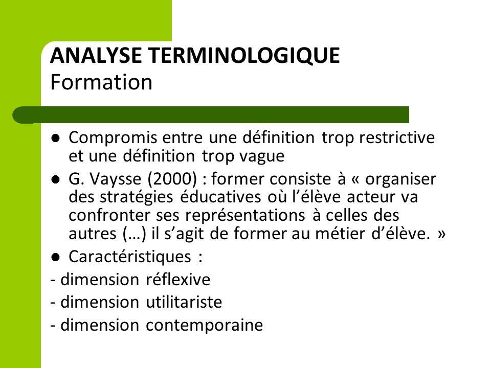 ANALYSE TERMINOLOGIQUE Formation Compromis entre une définition trop restrictive et une définition trop vague G. Vaysse (2000) : former consiste à « o