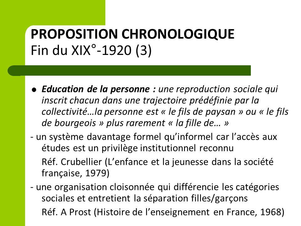 PROPOSITION CHRONOLOGIQUE Fin du XIX°-1920 (3)  Education de la personne : une reproduction sociale qui inscrit chacun dans une trajectoire prédéfinie par la collectivité…la personne est « le fils de paysan » ou « le fils de bourgeois » plus rarement « la fille de… » - un système davantage formel qu'informel car l'accès aux études est un privilège institutionnel reconnu Réf.