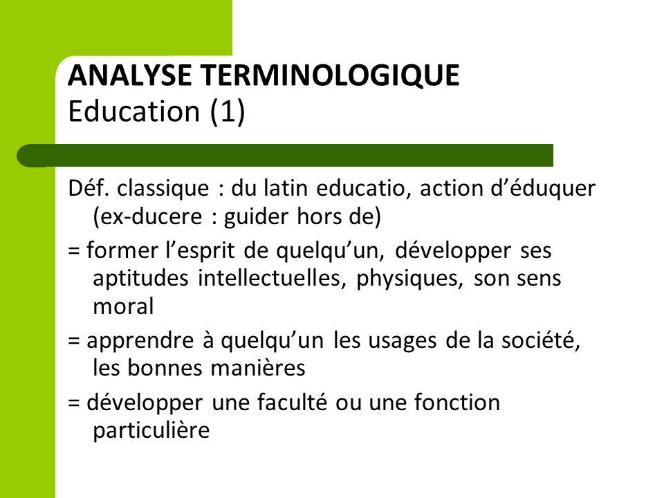 ANALYSE TERMINOLOGIQUE Education (1) Déf. classique : du latin educatio, action d'éduquer (ex-ducere : guider hors de) = former l'esprit de quelqu'un,