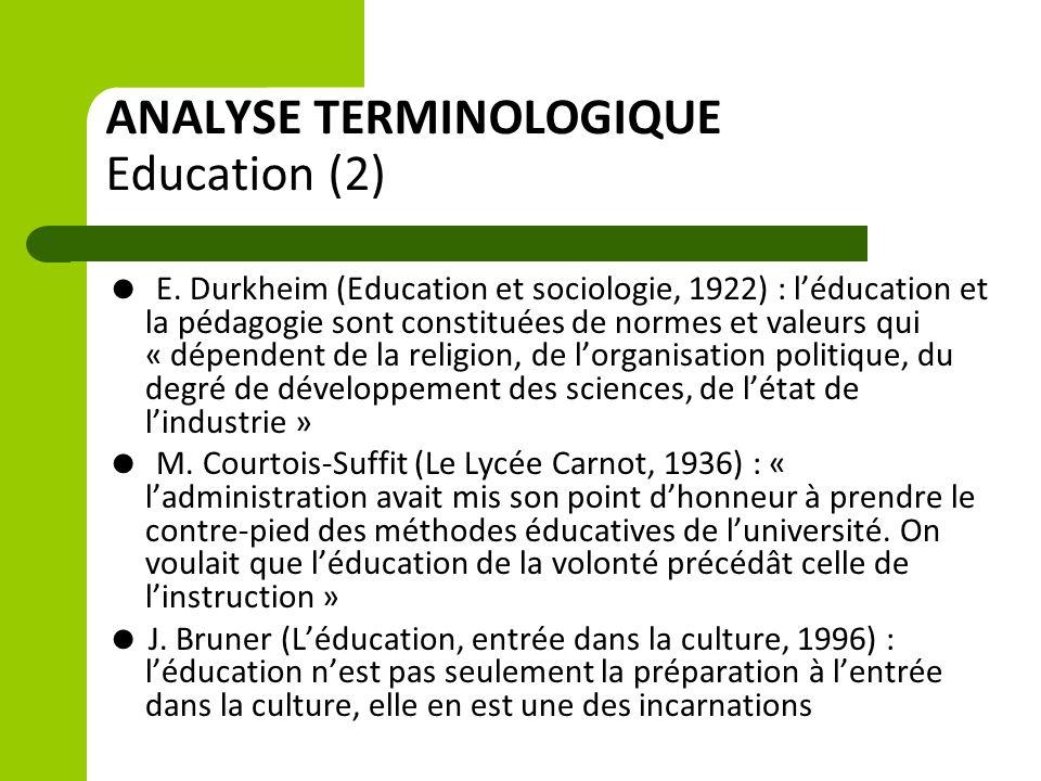 ANALYSE TERMINOLOGIQUE Education (2)  E. Durkheim (Education et sociologie, 1922) : l'éducation et la pédagogie sont constituées de normes et valeurs