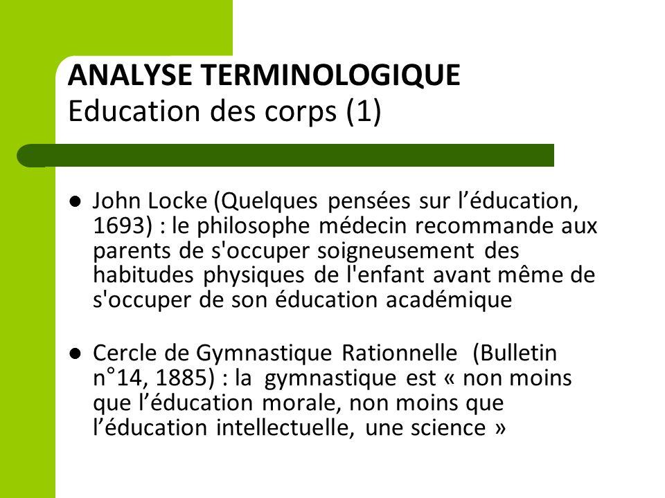 ANALYSE TERMINOLOGIQUE Education des corps (1) John Locke (Quelques pensées sur l'éducation, 1693) : le philosophe médecin recommande aux parents de s occuper soigneusement des habitudes physiques de l enfant avant même de s occuper de son éducation académique Cercle de Gymnastique Rationnelle (Bulletin n°14, 1885) : la gymnastique est « non moins que l'éducation morale, non moins que l'éducation intellectuelle, une science »