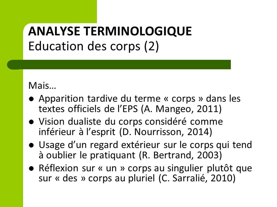 ANALYSE TERMINOLOGIQUE Education des corps (2) Mais… Apparition tardive du terme « corps » dans les textes officiels de l'EPS (A. Mangeo, 2011) Vision