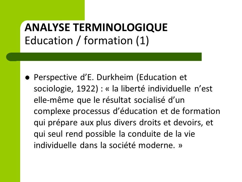 ANALYSE TERMINOLOGIQUE Education / formation (1) Perspective d'E. Durkheim (Education et sociologie, 1922) : « la liberté individuelle n'est elle-même