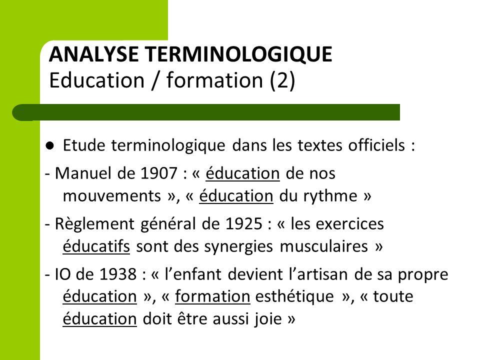 ANALYSE TERMINOLOGIQUE Education / formation (2) Etude terminologique dans les textes officiels : - Manuel de 1907 : « éducation de nos mouvements », « éducation du rythme » - Règlement général de 1925 : « les exercices éducatifs sont des synergies musculaires » - IO de 1938 : « l'enfant devient l'artisan de sa propre éducation », « formation esthétique », « toute éducation doit être aussi joie »