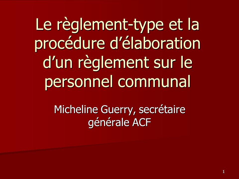 1 Le règlement-type et la procédure d'élaboration d'un règlement sur le personnel communal Micheline Guerry, secrétaire générale ACF