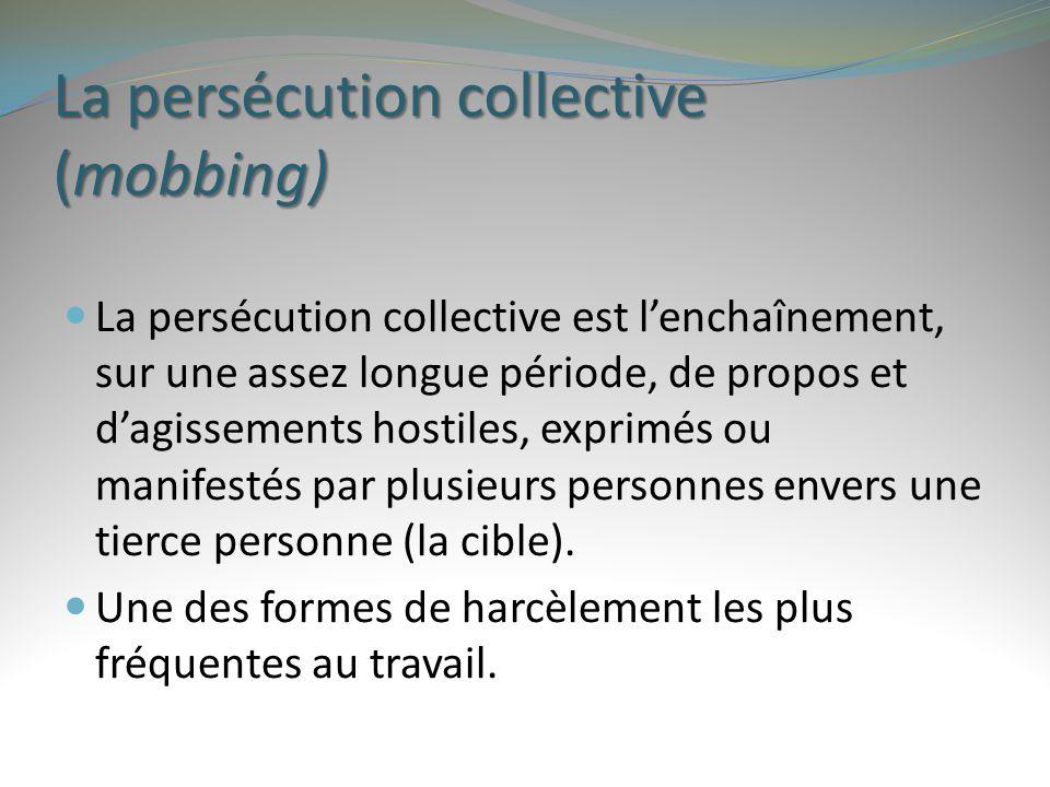 La persécution collective (mobbing) La persécution collective est l'enchaînement, sur une assez longue période, de propos et d'agissements hostiles, e