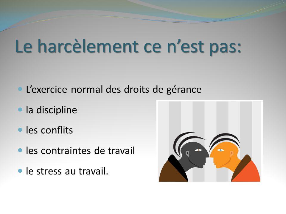 Le harcèlement ce n'est pas: L'exercice normal des droits de gérance la discipline les conflits les contraintes de travail le stress au travail.